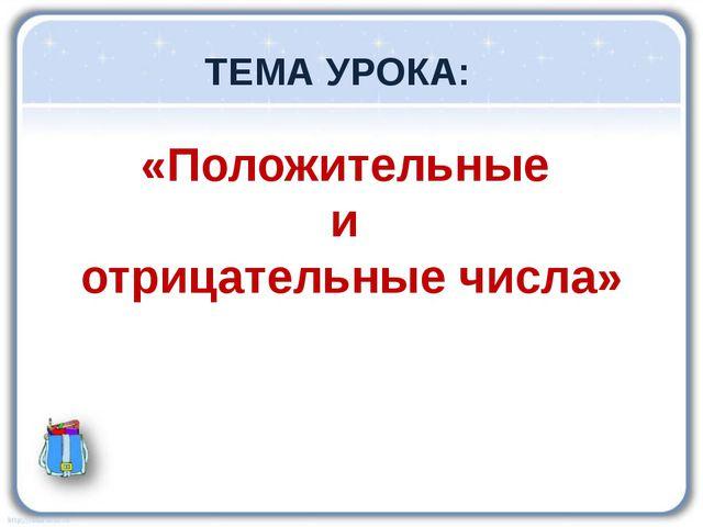 «Положительные и отрицательные числа» ТЕМА УРОКА: