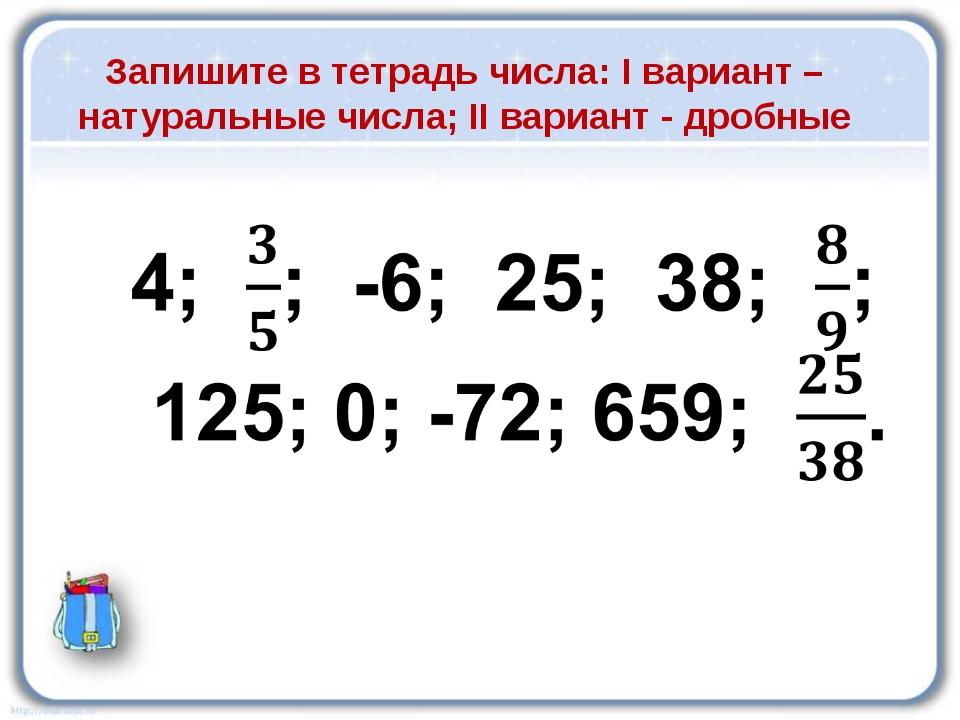 Запишите в тетрадь числа: I вариант – натуральные числа; II вариант - дробные