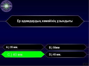 Ер адамдардың көмейінің ұзындығы A.) 35 мм. B.) 50мм C.) 40 мм. D.) 45 мм. L