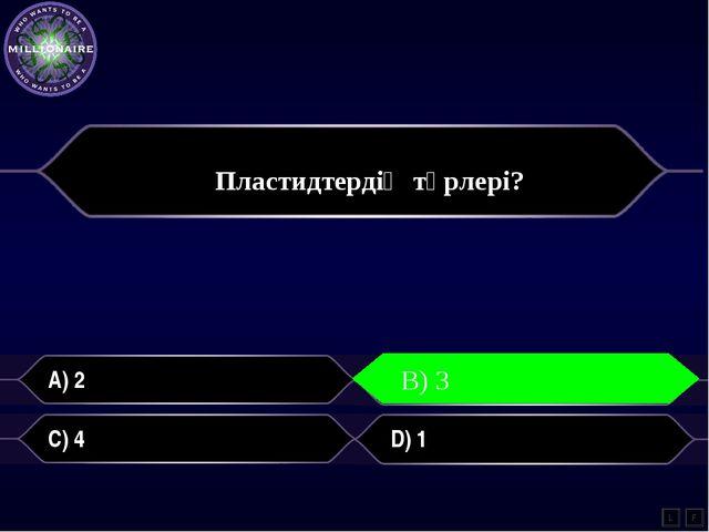 A) 2 B) 3 C) 4 D) 1 L B) 3 F Пластидтердің түрлері?