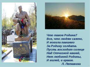 Что такое Родина? Все, что людям свято, И могила павшего За Родину солдата. П