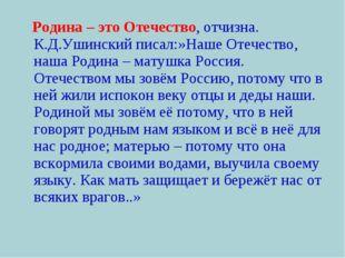 Родина – это Отечество, отчизна. К.Д.Ушинский писал:»Наше Отечество, наша Ро