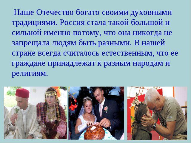 Наше Отечество богато своими духовными традициями. Россия стала такой большо...