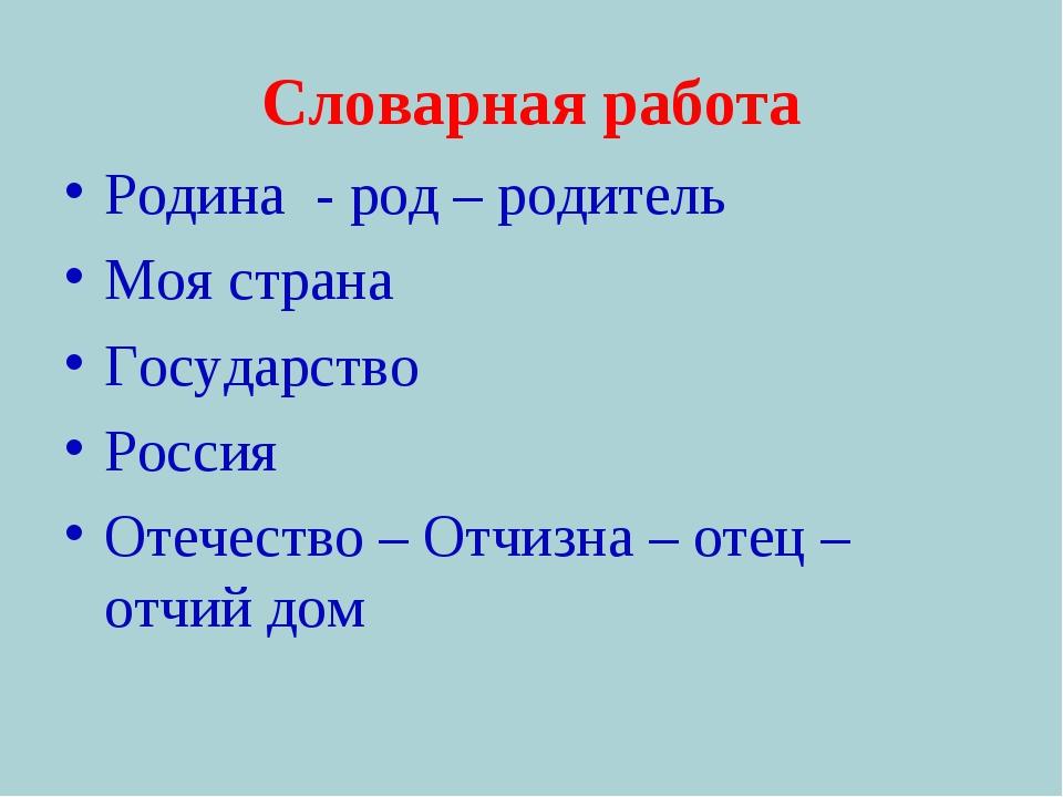 Словарная работа Родина - род – родитель Моя страна Государство Россия Отечес...