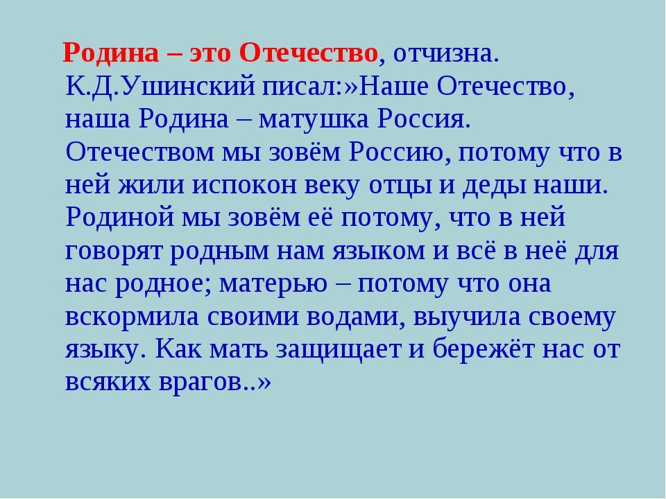 Родина – это Отечество, отчизна. К.Д.Ушинский писал:»Наше Отечество, наша Ро...