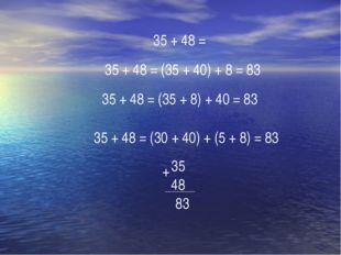 35 + 48 = (30 + 40) + (5 + 8) = 83 35 + 48 = (35 + 40) + 8 = 83 35 + 48 = 35