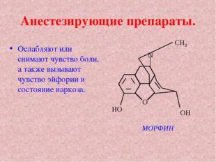 Анестезирующие препараты. Ослабляют или снимают чувство боли, а также вызываю