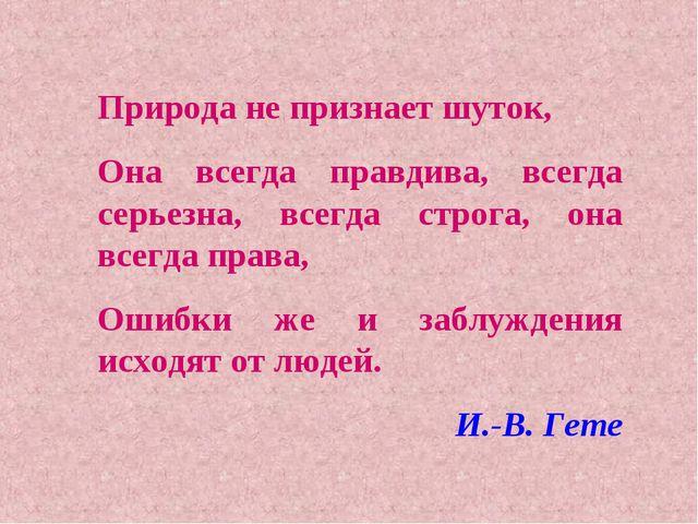 Природа не признает шуток, Она всегда правдива, всегда серьезна, всегда строг...