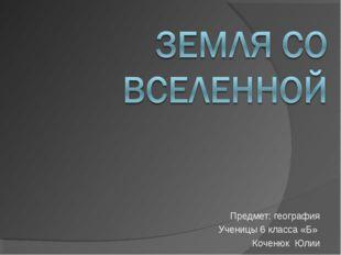 Предмет: география Ученицы 6 класса «Б» Коченюк Юлии