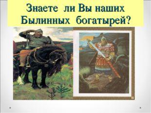 Знаете ли Вы наших Былинных богатырей?