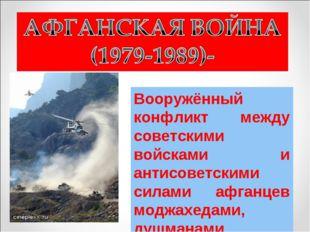 Вооружённый конфликт между советскими войсками и антисоветскими силами афганц