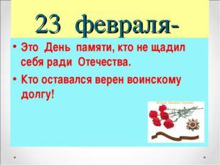 23 февраля- Это День памяти, кто не щадил себя ради Отечества. Кто оставался