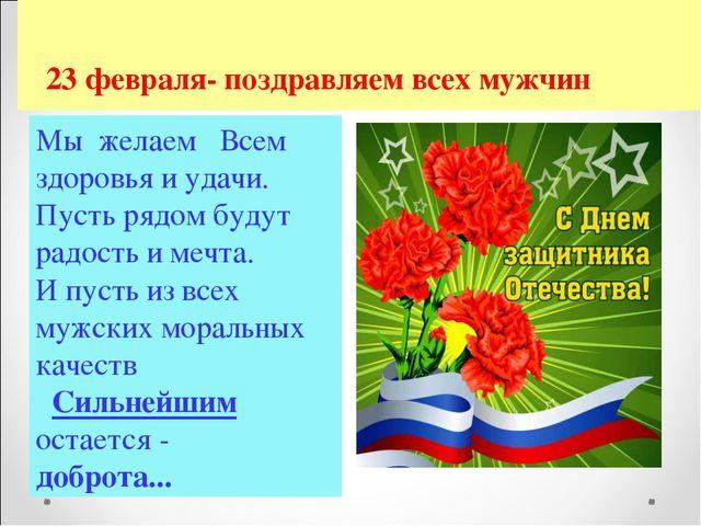 23 февраля- поздравляем всех мужчин Мы желаем Всем здоровья и удачи. Пусть р...