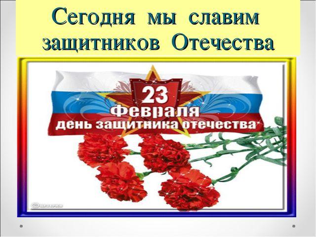 Сегодня мы славим защитников Отечества