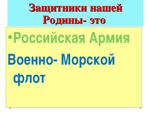 Защитники нашей Родины- это Российская Армия Военно- Морской флот