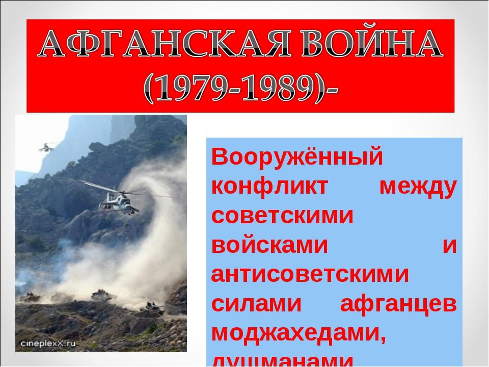 Вооружённый конфликт между советскими войсками и антисоветскими силами афганц...