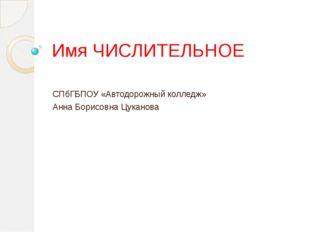 Имя ЧИСЛИТЕЛЬНОЕ СПбГБПОУ «Автодорожный колледж» Анна Борисовна Цуканова