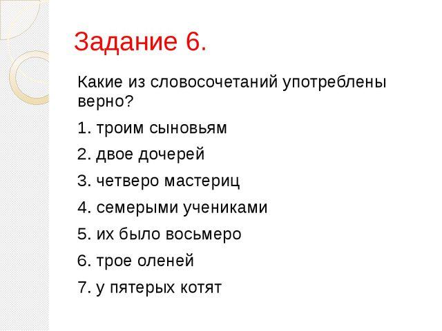 Задание 6. Какие из словосочетаний употреблены верно? 1.троим сыновьям 2.дв...