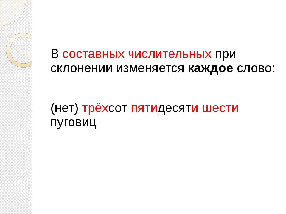 В составных числительных при склонении изменяется каждое слово: (нет) трёхсо...