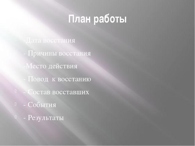 План работы -Дата восстания - Причины восстания -Место действия - Повод к вос...