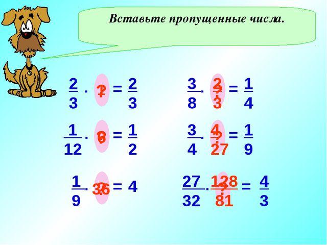 Вставьте пропущенные числа. 2 3 = . ? 2 3 1 1 12 = . ? 1 2 6 1 9 = . ? 4 36 3...