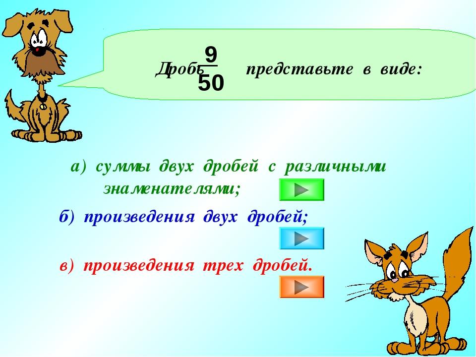 Дробь представьте в виде: 9 50 а) суммы двух дробей с различными знаменателя...