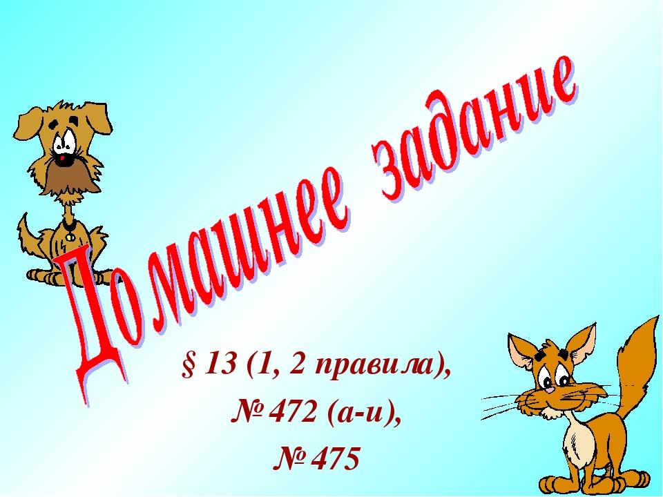 § 13 (1, 2 правила), № 472 (а-и), № 475