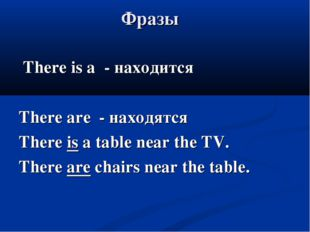 Фразы There is a - находится There are - находятся There is a table near the