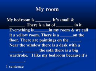 My room My bedroom is _______. It's small & _______. There is a lot of ______