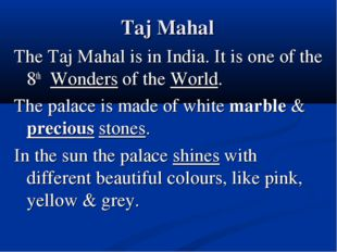 Taj Mahal The Taj Mahal is in India. It is one of the 8th Wonders of the Worl