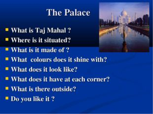 The Palace What is Taj Mahal ? Where is it situated? What is it made of ? Wh
