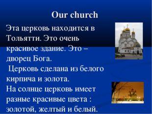 Our church Эта церковь находится в Тольятти. Это очень красивое здание. Это –
