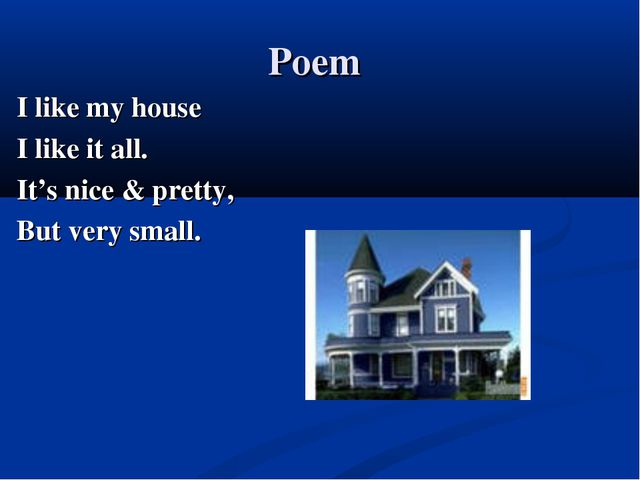 Poem I like my house I like it all. It's nice & pretty, But very small.