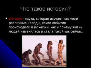 Что такое история? История- наука, которая изучает как жили различные народы,
