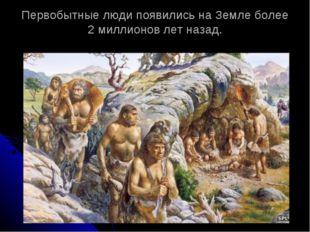 Первобытные люди появились на Земле более 2 миллионов лет назад.