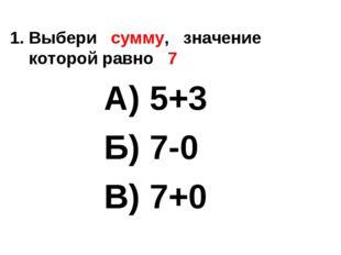 1. Выбери сумму, значение которой равно 7 А) 5+3 Б) 7-0 В) 7+0