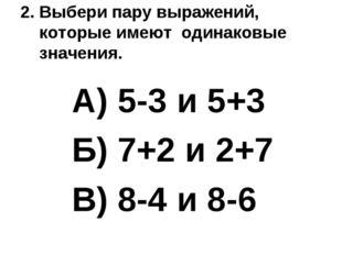 2. Выбери пару выражений, которые имеют одинаковые значения. А) 5-3 и 5+3 Б)