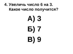 4. Увеличь число 6 на 3. Какое число получится? А) 3 Б) 7 В) 9