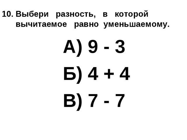 10. Выбери разность, в которой вычитаемое равно уменьшаемому. А) 9 - 3 Б) 4 +...