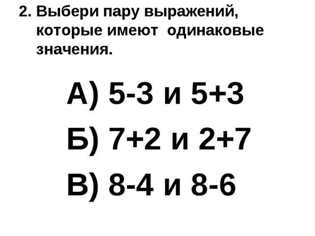 2. Выбери пару выражений, которые имеют одинаковые значения. А) 5-3 и 5+3 Б)...
