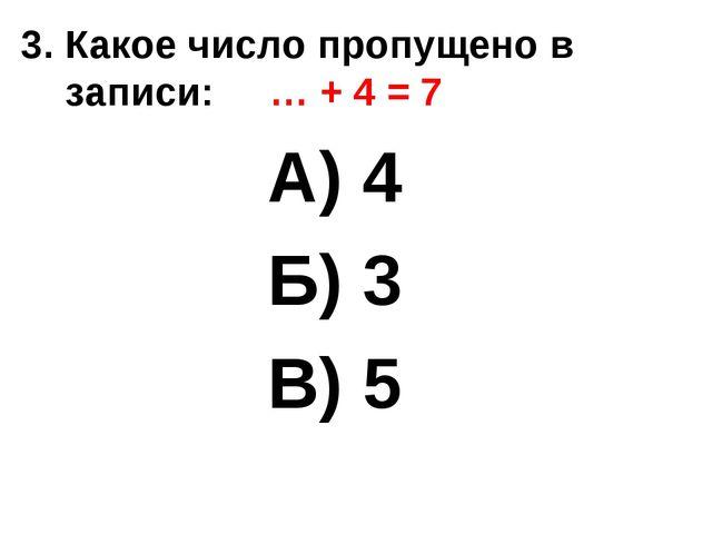 3. Какое число пропущено в записи: … + 4 = 7 А) 4 Б) 3 В) 5