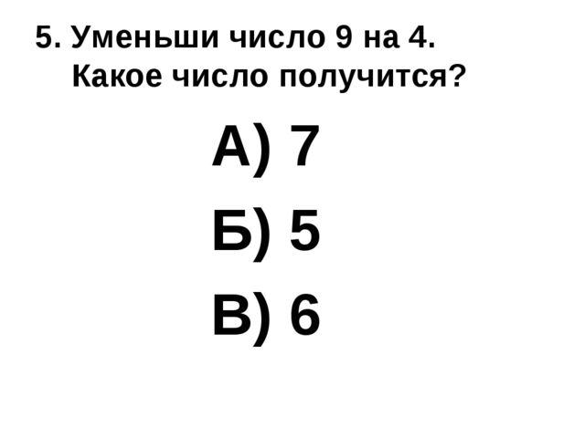 5. Уменьши число 9 на 4. Какое число получится? А) 7 Б) 5 В) 6