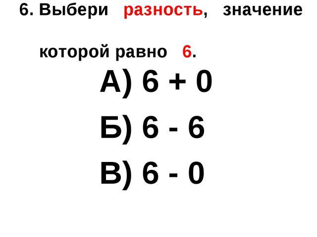 6. Выбери разность, значение которой равно 6. А) 6 + 0 Б) 6 - 6 В) 6 - 0
