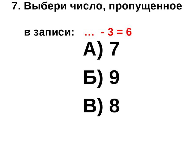 7. Выбери число, пропущенное в записи: … - 3 = 6 А) 7 Б) 9 В) 8