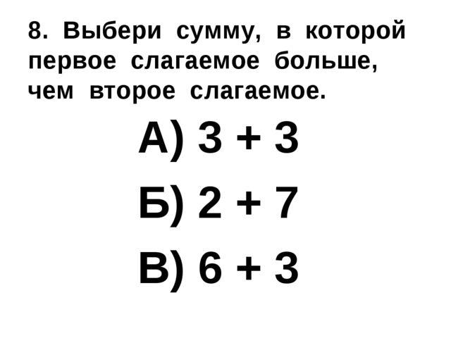 8. Выбери сумму, в которой первое слагаемое больше, чем второе слагаемое. А)...
