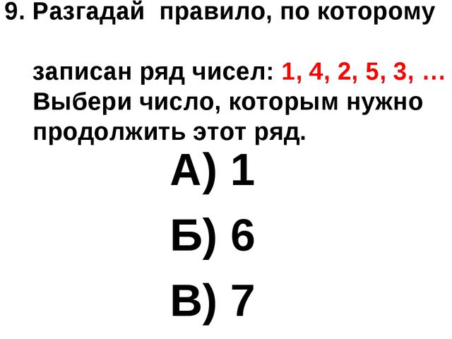 9. Разгадай правило, по которому записан ряд чисел: 1, 4, 2, 5, 3, … Выбери ч...