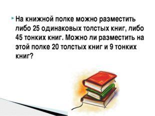 На книжной полке можно разместить либо 25 одинаковых толстых книг, либо 45 то