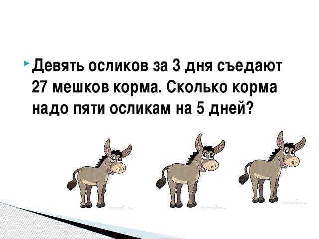 Девять осликов за 3 дня съедают 27 мешков корма. Сколько корма надо пяти осли...