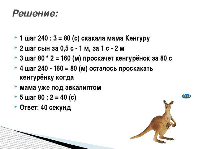 1 шаг 240 : 3 = 80 (с) скакала мама Кенгуру 2 шаг сын за 0,5 с - 1 м, за 1 с...