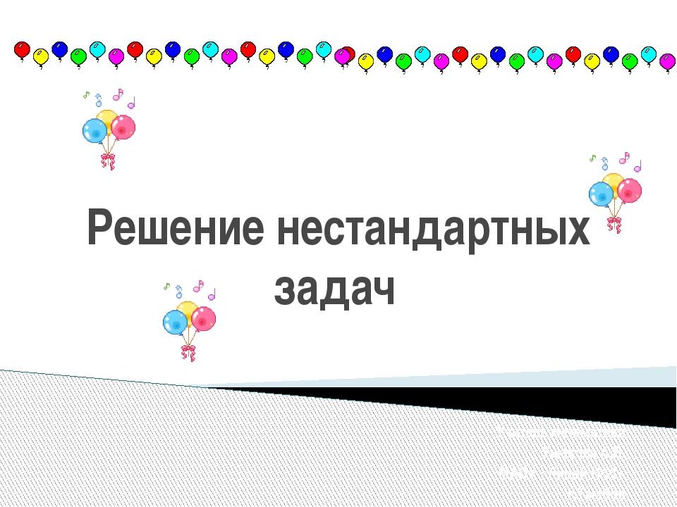Решение нестандартных задач Учитель математики Ушакова А.В. МАОУ «Лицей №21»...